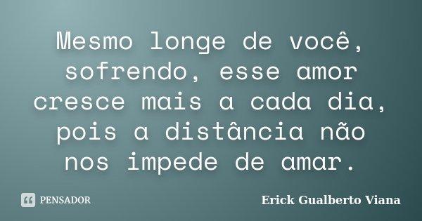 Mesmo longe de você, sofrendo, esse amor cresce mais a cada dia, pois a distância não nos impede de amar.... Frase de Erick Gualberto Viana.