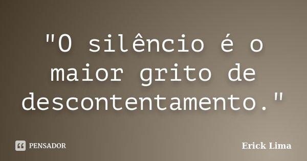 """""""O silêncio é o maior grito de descontentamento.""""... Frase de Erick Lima."""