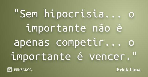 """""""Sem hipocrisia... o importante não é apenas competir... o importante é vencer.""""... Frase de Erick Lima."""