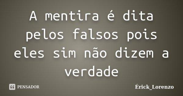 A mentira é dita pelos falsos pois eles sim não dizem a verdade... Frase de Erick_Lorenzo.