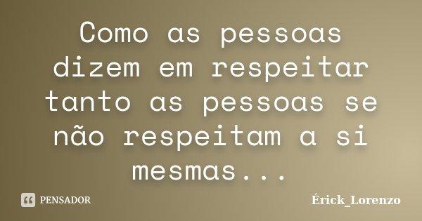Como as pessoas dizem em respeitar tanto as pessoas se não respeitam a si mesmas...... Frase de Erick_Lorenzo.