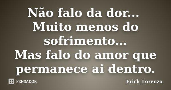 Não falo da dor... Muito menos do sofrimento... Mas falo do amor que permanece ai dentro.... Frase de Erick_Lorenzo.