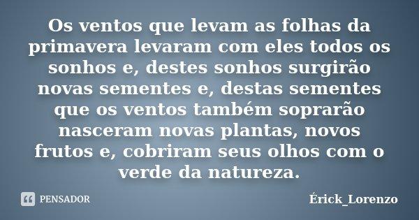 Os ventos que levam as folhas da primavera levaram com eles todos os sonhos e, destes sonhos surgirão novas sementes e, destas sementes que os ventos também sop... Frase de Erick_Lorenzo.