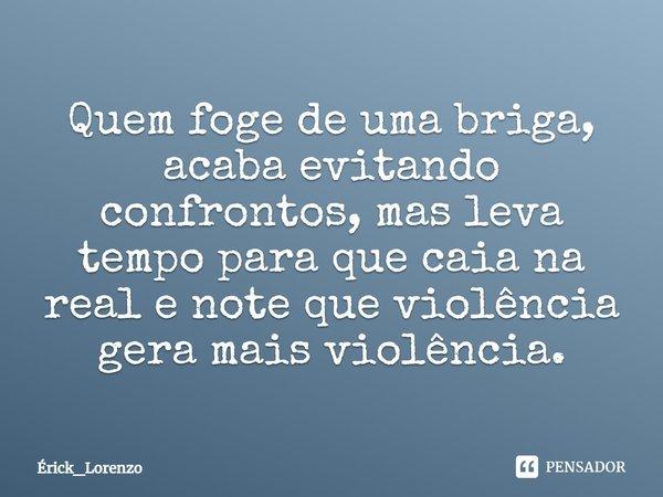 Quem foge de uma briga acaba evitando confrontos, mas leva tempo para que caia na real e note que violência gera mais violência.... Frase de Erick_Lorenzo.