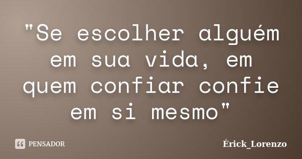 """""""Se escolher alguém em sua vida, em quem confiar confie em si mesmo""""... Frase de Érick_Lorenzo."""