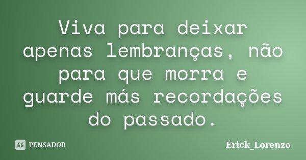 """""""Viva para deixar apenas lembranças, não para que morra e guarde más recordações do passado.""""... Frase de Erick_Lorenzo."""