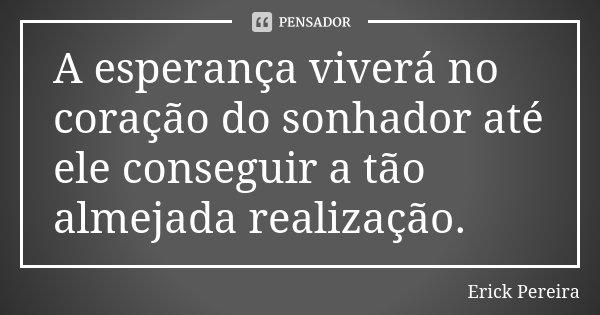 A esperança viverá no coração do sonhador até ele conseguir a tão almejada realização.... Frase de Erick Pereira.
