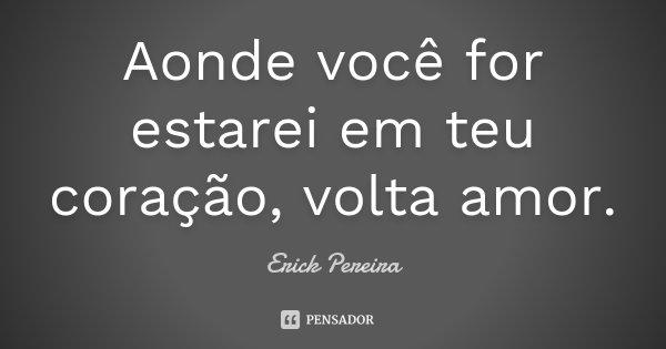 Aonde você for estarei em teu coração, volta amor.... Frase de Erick Pereira.