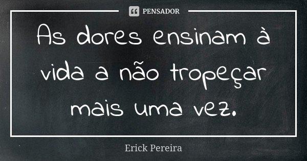 As dores ensinam à vida a não tropeçar mais uma vez.... Frase de Erick Pereira.