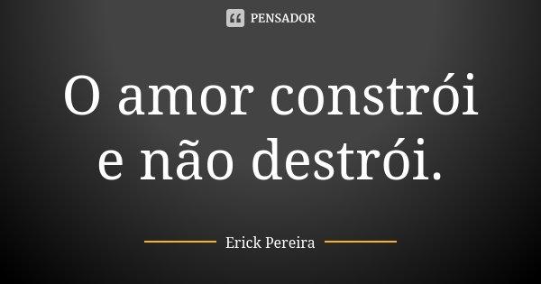 O amor constrói e não destrói.... Frase de Erick Pereira.