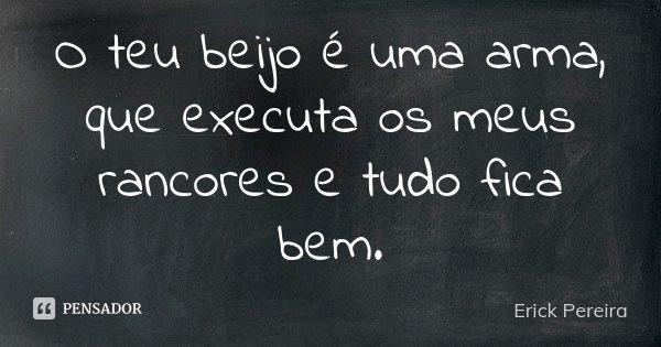 O teu beijo é uma arma, que executa os meus rancores e tudo fica bem.... Frase de Erick Pereira.