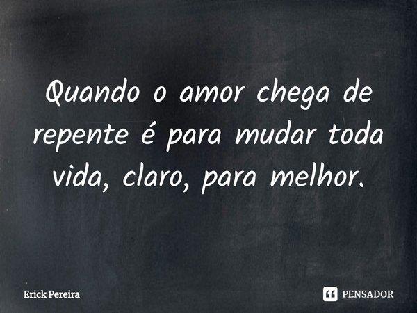 Quando o amor chega de repente é para mudar toda vida, claro, para melhor.... Frase de Erick Pereira.