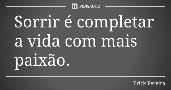 Sorrir é completar a vida com mais paixão.... Frase de Erick Pereira.