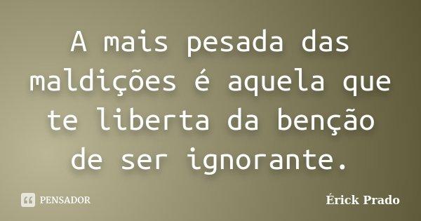 A mais pesada das maldições é aquela que te liberta da benção de ser ignorante.... Frase de Érick Prado.