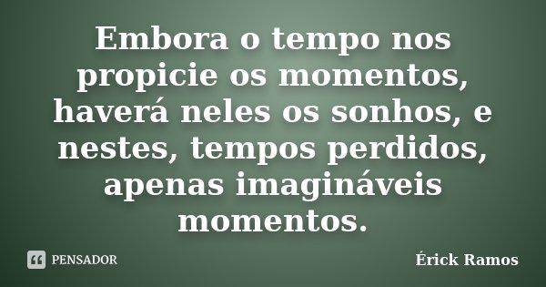 Embora o tempo nos propicie os momentos, haverá neles os sonhos, e nestes, tempos perdidos, apenas imagináveis momentos.... Frase de Érick Ramos.