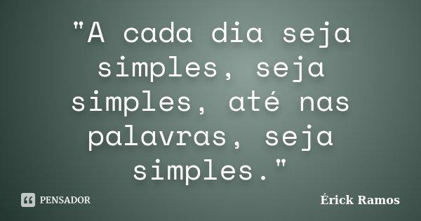 """""""A cada dia seja simples, seja simples, até nas palavras, seja simples.""""... Frase de Érick Ramos."""