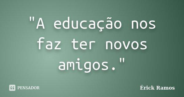 """""""A educação nos faz ter novos amigos.""""... Frase de Érick Ramos."""