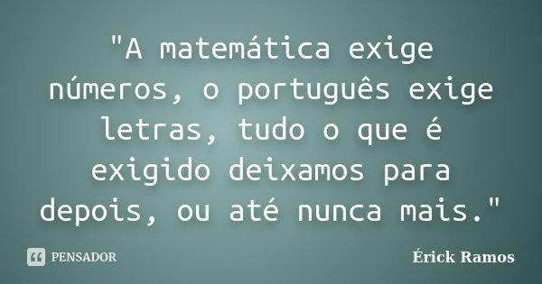"""""""A matemática exige números, o português exige letras, tudo o que é exigido deixamos para depois, ou até nunca mais.""""... Frase de Érick Ramos."""