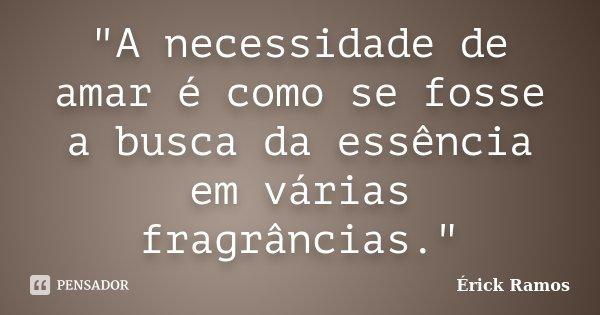 """""""A necessidade de amar é como se fosse a busca da essência em várias fragrâncias.""""... Frase de Érick Ramos."""