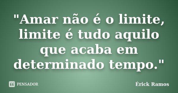 """""""Amar não é o limite, limite é tudo aquilo que acaba em determinado tempo.""""... Frase de Érick Ramos."""