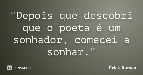 """""""Depois que descobri que o poeta é um sonhador, comecei a sonhar.""""... Frase de Érick Ramos."""