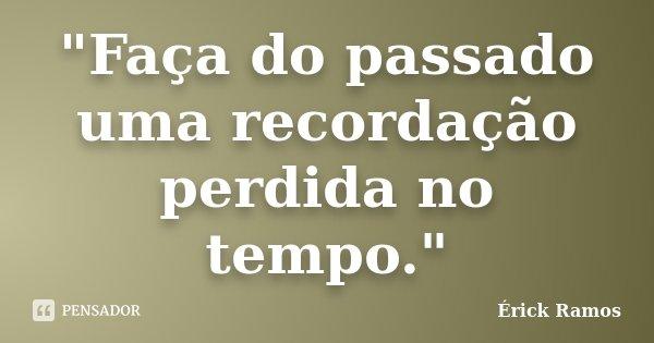 """""""Faça do passado uma recordação perdida no tempo.""""... Frase de Érick Ramos."""
