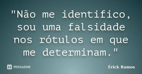 """""""Não me identifico, sou uma falsidade nos rótulos em que me determinam.""""... Frase de Érick Ramos."""