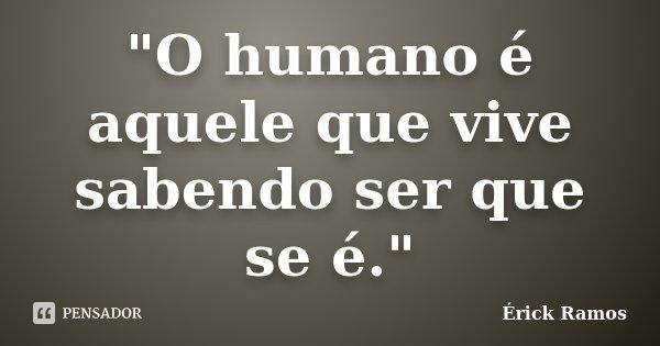 """""""O humano é aquele que vive sabendo ser que se é.""""... Frase de Érick Ramos."""