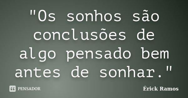 """""""Os sonhos são conclusões de algo pensado bem antes de sonhar.""""... Frase de Érick Ramos."""