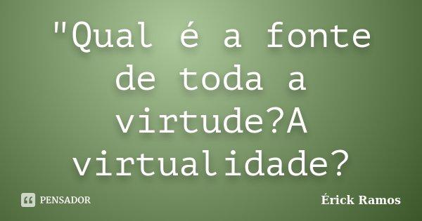 """""""Qual é a fonte de toda a virtude?A virtualidade?... Frase de Érick Ramos."""