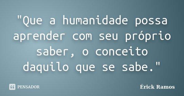 """""""Que a humanidade possa aprender com seu próprio saber, o conceito daquilo que se sabe.""""... Frase de Érick Ramos."""