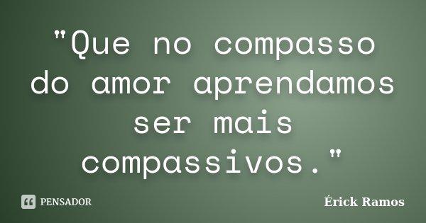 """""""Que no compasso do amor aprendamos ser mais compassivos.""""... Frase de Érick Ramos."""