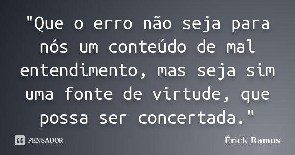 """""""Que o erro não seja para nós um conteúdo de mal entendimento, mas seja sim uma fonte de virtude, que possa ser concertada.""""... Frase de Érick Ramos."""