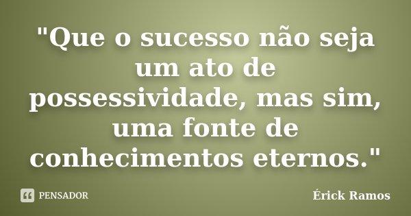 """""""Que o sucesso não seja um ato de possessividade, mas sim, uma fonte de conhecimentos eternos.""""... Frase de Érick Ramos."""