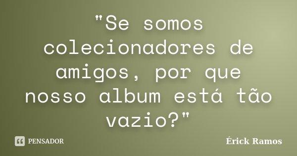 """""""Se somos colecionadores de amigos, por que nosso album está tão vazio?""""... Frase de Érick Ramos."""