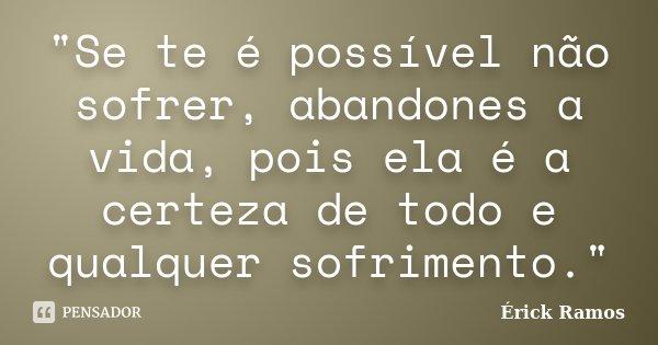 """""""Se te é possível não sofrer, abandones a vida, pois ela é a certeza de todo e qualquer sofrimento.""""... Frase de Érick Ramos."""