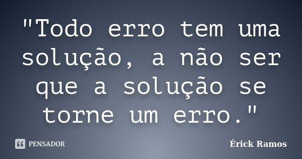 """""""Todo erro tem uma solução, a não ser que a solução se torne um erro.""""... Frase de Érick Ramos."""