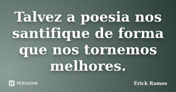 Talvez a poesia nos santifique de forma que nos tornemos melhores.... Frase de Érick Ramos.