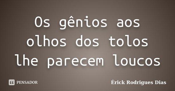 Os gênios aos olhos dos tolos lhe parecem loucos... Frase de Érick Rodrigues Dias.