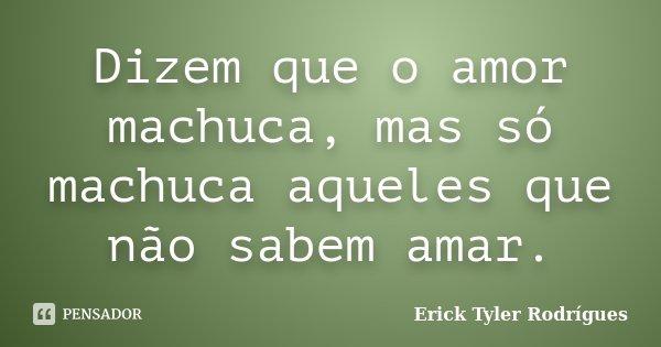 Dizem que o amor machuca, mas só machuca aqueles que não sabem amar.... Frase de Erick Tyler Rodrígues.