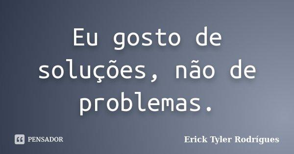 Eu gosto de soluções, não de problemas.... Frase de Erick Tyler Rodrígues.