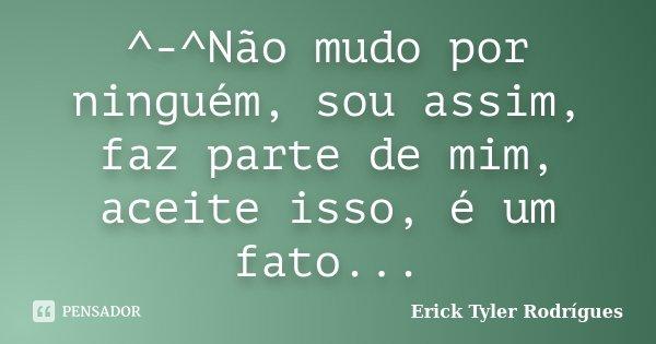 ^-^Não mudo por ninguém, sou assim, faz parte de mim, aceite isso, é um fato...... Frase de Erick Tyler Rodrígues.