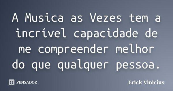 A Musica as Vezes tem a incrível capacidade de me compreender melhor do que qualquer pessoa.... Frase de Erick Vinicius.