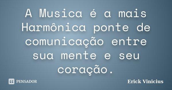 A Musica é a mais Harmônica ponte de comunicação entre sua mente e seu coração.... Frase de Erick Vinicius.