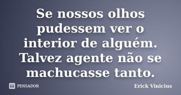 Se nossos olhos pudessem ver o interior de alguém. Talvez agente não se machucasse tanto.... Frase de Erick Vinicius.