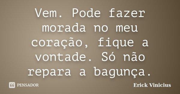 Vem. Pode fazer morada no meu coração, fique a vontade. Só não repara a bagunça.... Frase de Erick Vinicius.