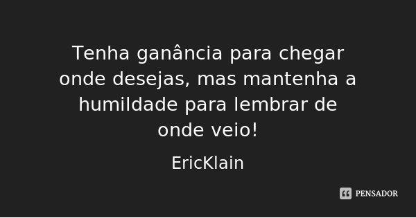 Tenha ganância para chegar onde desejas, mas mantenha a humildade para lembrar de onde veio!... Frase de EricKlain.