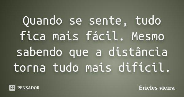 Quando se sente, tudo fica mais fácil. Mesmo sabendo que a distância torna tudo mais difícil.... Frase de Éricles Vieira.