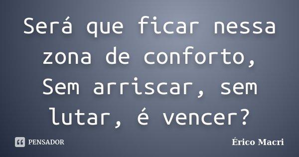 Será que ficar nessa zona de conforto, Sem arriscar, sem lutar, é vencer?... Frase de Érico Macri.