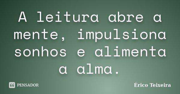 A leitura abre a mente, impulsiona sonhos e alimenta a alma.... Frase de Érico Teixeira.